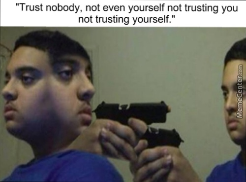 Trust Nobody Not Even Yourself Not Trusting You Not Trusting Yourself Meme By Ramben89 Memedroid Trust nobody, not even yourself. memedroid