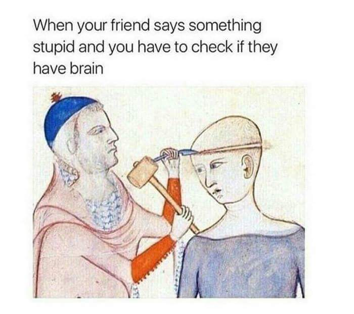 but checking brain with chisel and hammer is stupid too - meme