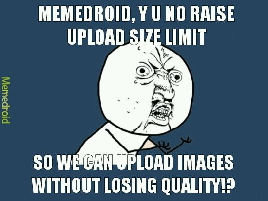 I reduced the size of so many uploads to just under the 1mb limit and they become unreadable upon upload and I thought lots of people might enjoy those pics :/ - meme