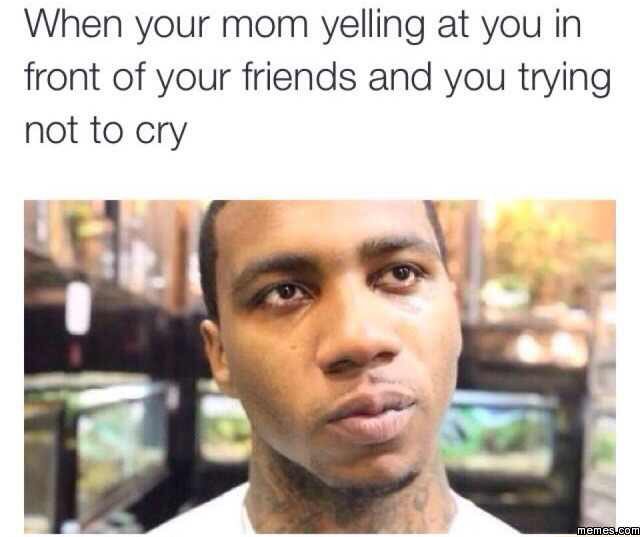Mama please don't do this to me.. You're gonna embarrass me in front of my friends! - meme