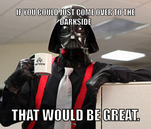 Umm....  Yeah.    I'm going to need you to come to the Darkside?   Yeah. - meme