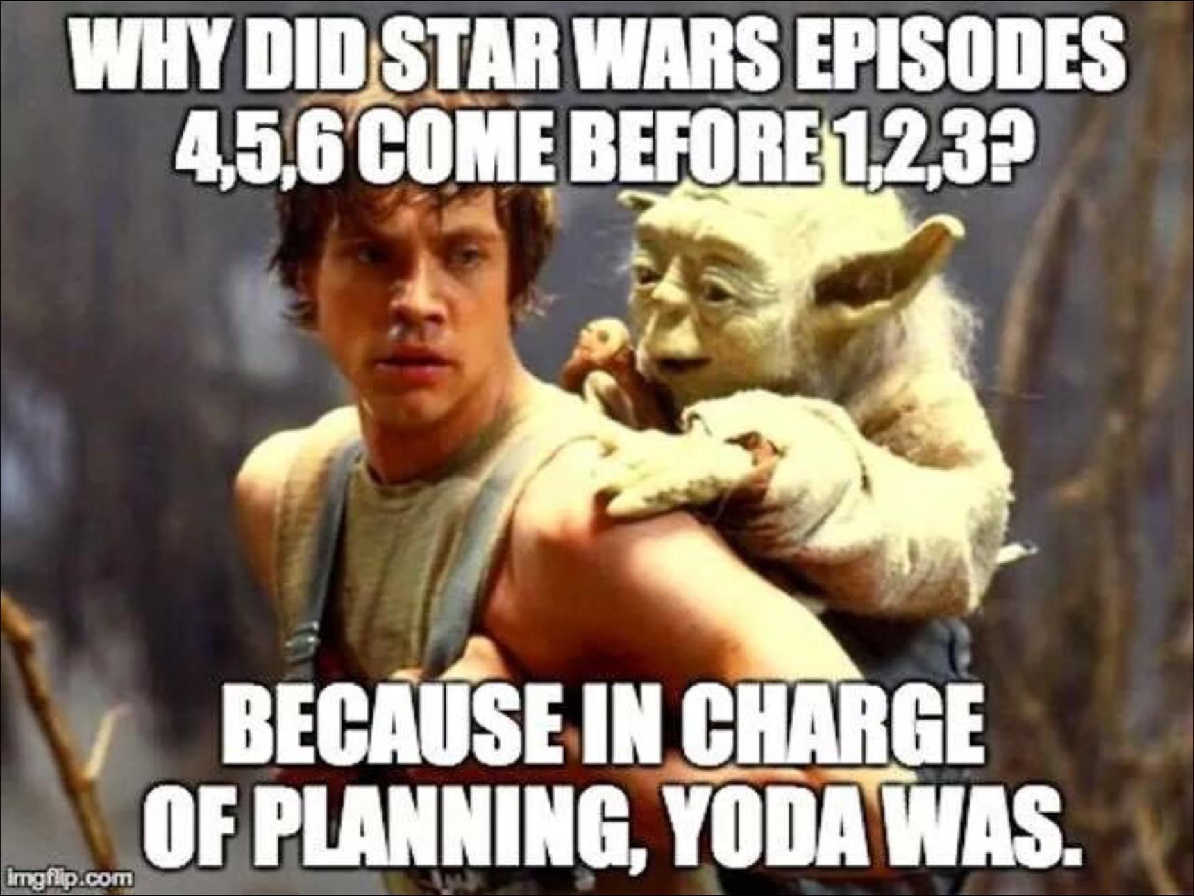 tout s'explique ! traduction pour les anglophobes : Pourquoi les episodes 4,5,6 de star wars sont sortis avant les épisodes 1,2,3 ?   -Parce que chargé du planning Yoda fut. - meme