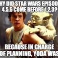 tout s'explique ! traduction pour les anglophobes : Pourquoi les episodes 4,5,6 de star wars sont sortis avant les épisodes 1,2,3 ?   -Parce que chargé du planning Yoda fut.