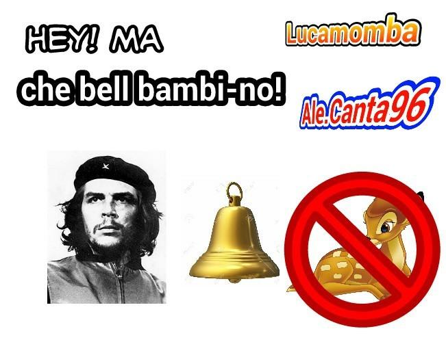 Coop con alessandro.canta96, spiegazione: che=Che Guevara, bel=bell cioè campana in inglese, bambino=bambi (cerbiatto) , no. Tanto lo so che ci sarà gente che non lo capirà lo stesso, spero vi piaccia - meme