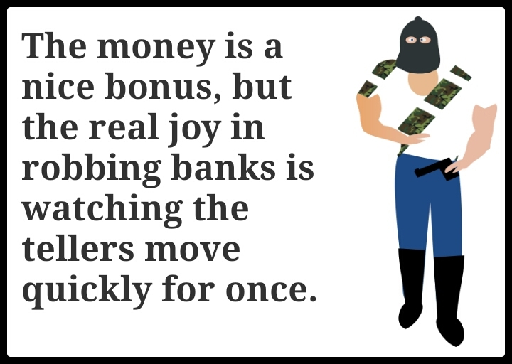 The money is a nice bonus, but the real joy in robbing banks is watching the tellers move quickly for once. - meme