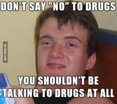 Don't say no to drugs! - meme