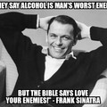 """but the bible says love your enemies!"""" - Frank Sinatra"""