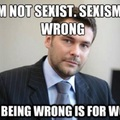 Im not sexist either