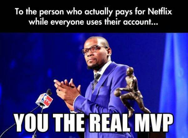 I don't pay for my Netflix so my friend is the real MVP - meme