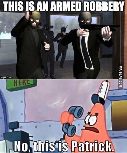 """""""-c'est un braquage armé -Non c'est Patrick"""" - meme"""