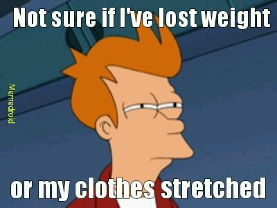 Stretched....my clothes stretched - meme