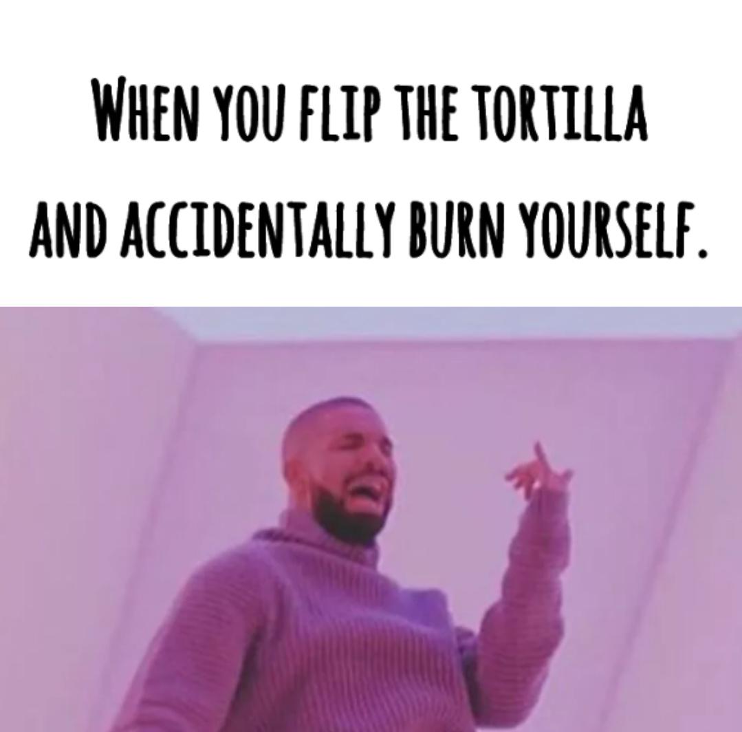 Flip the tortilla don't let it burn! - meme