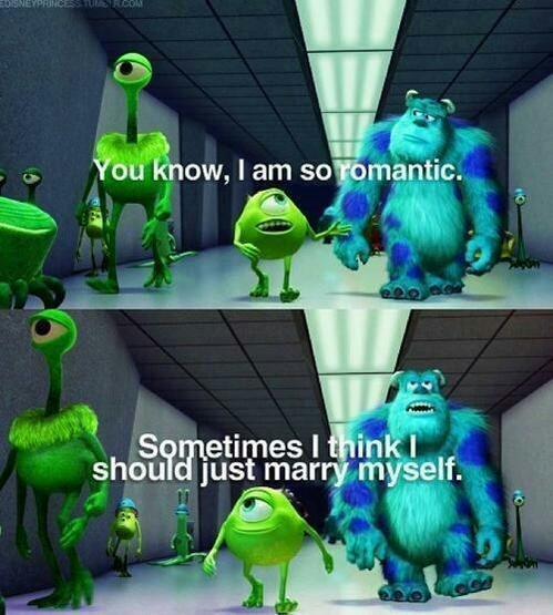 «Tu sais ,je suis tellement romantique. Des fois je me dis que je devrais me marier à moi-même » - meme