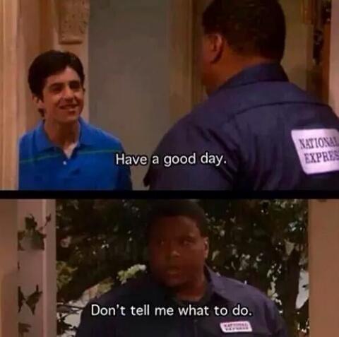 «Passez une bonne journée »   «Ne me dites pas ce que je dois faire » - meme
