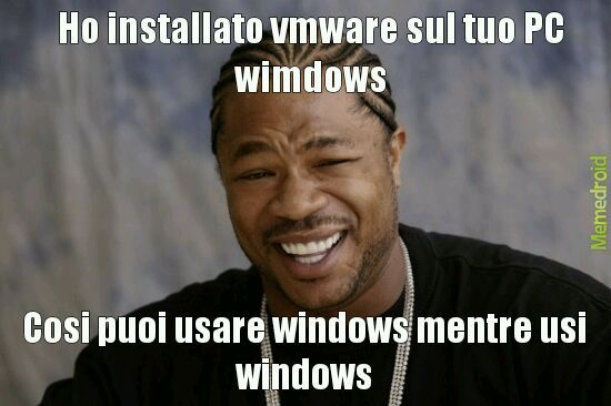 Vmware= programma per avere pc virtuale dentro windows - meme