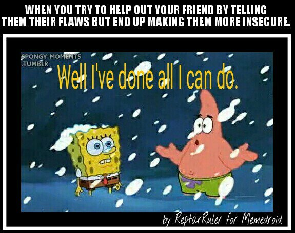 Trying to help a friend dress nicer or act cooler isn't the way to do it. - meme