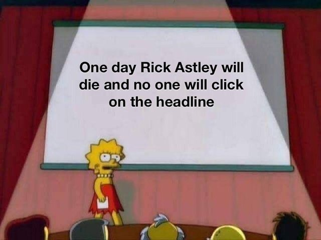 One day Rick Astley will die and no one will click on the headline - meme
