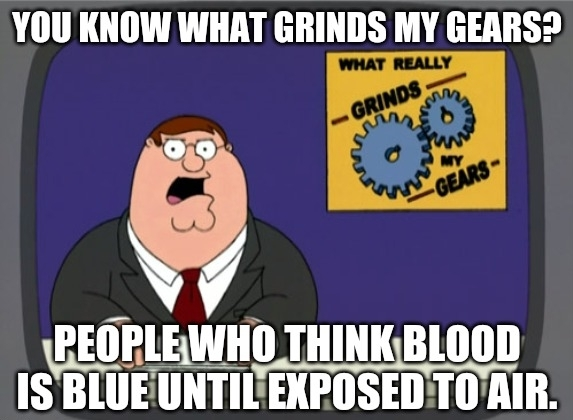 There is oxygen in your fucking blood, the only reason your veins look blue is because red light doesn't pierce deep enough into your skin. Anyone who fuckin believes this is a fucking retarded son of a bitch. - meme