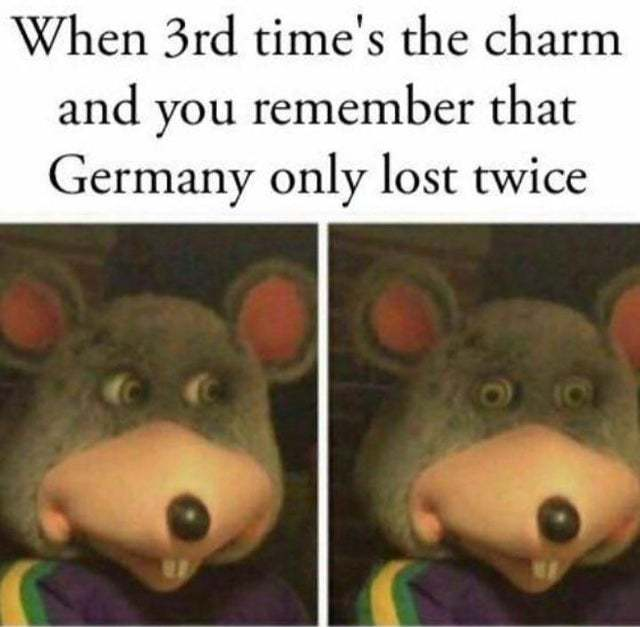 When 3rd time's the charm and you remember that Germany only lost twice - meme