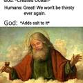 Dios: *Crea el océano*  Humanos: ¡Grandioso! No volveremos a tener sed nunca más. Dios: *Le añade sal*