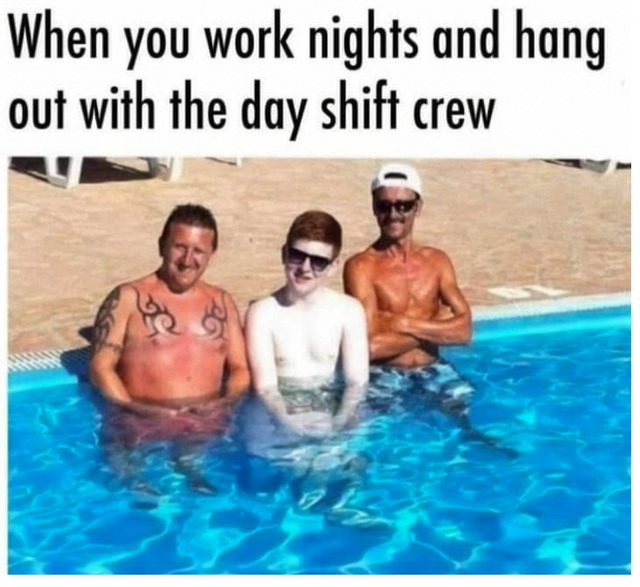 When you work nights and hag out with the day shift crew - meme