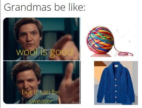 my grandma never made a sweater for me. - meme