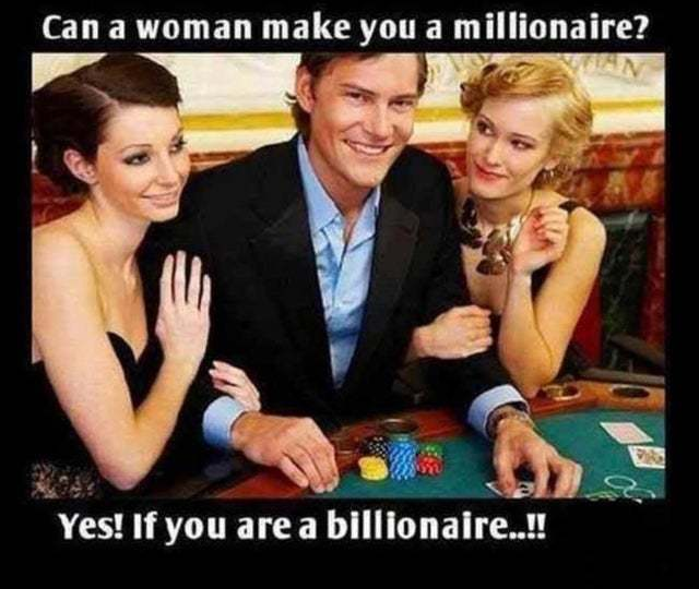 a woman can make you a billionare to - meme