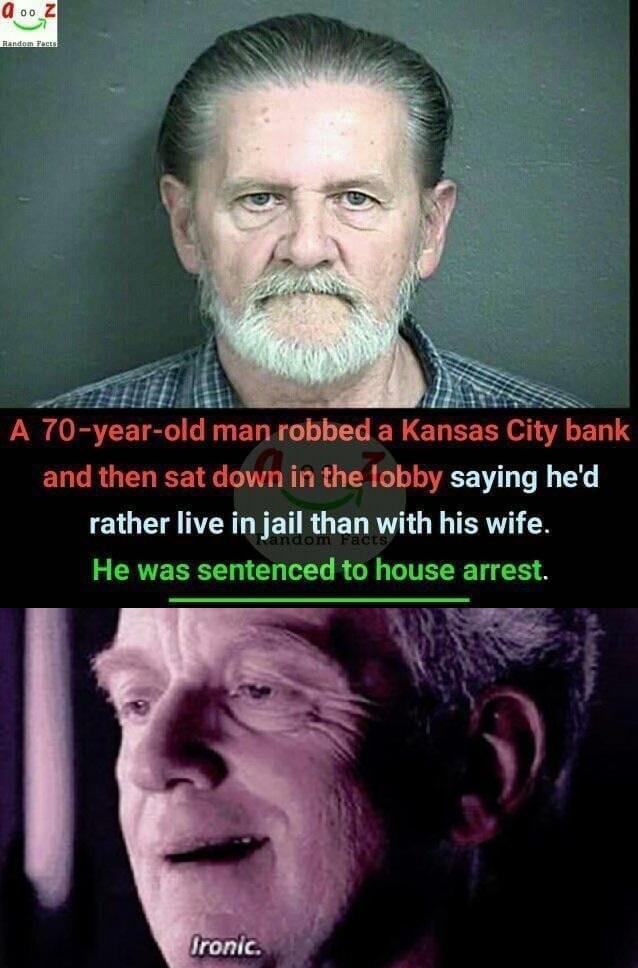 A 70-year-old man robbed a Kansas City bank and then sat down in the lobby saying he'd rather live in jail than with his wife - meme