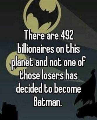 There are 492 billionaires on this planet and not one of those losers has decided to become Batman - meme
