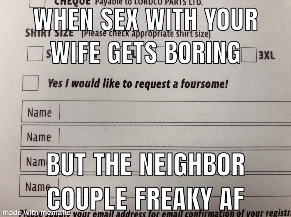 Those freaky neighbors though - meme