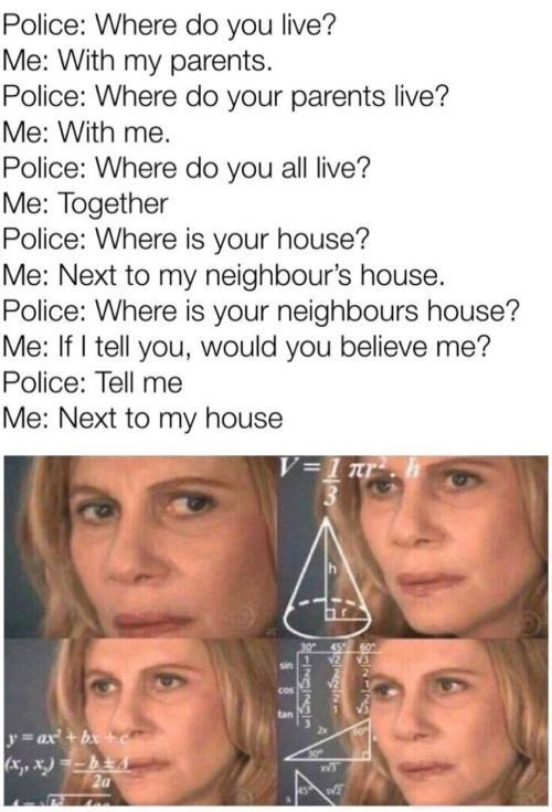 police ask where you house is so they can come and bust down your door like some FBI wannabes - meme