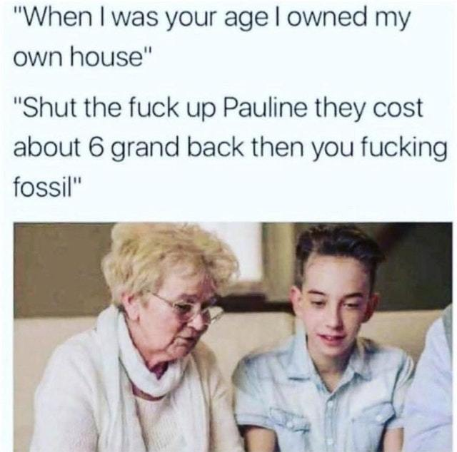 When I was your age I owned my own house - meme
