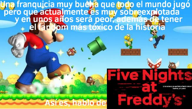 Ambos me gustan, peto igual si son muy sobreexplotados: Mario por su compañía que solo quiere tener plata y Fanafedi por los mismos fans - meme