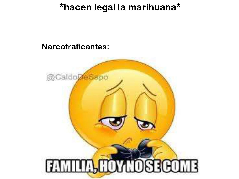 contexto: en mexico apenas este fin de semana se legalizo oficialmente el consumo de marihuana - meme