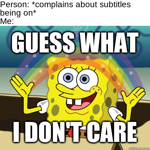 Shut up and stop being a sissy. It's my house and I like subtitles. I mean c'mon have you ever read subtitles describing sounds? It's funny as heck. And they're great for when you can't understand what somebody is saying. I'm just used to them I guess. - meme