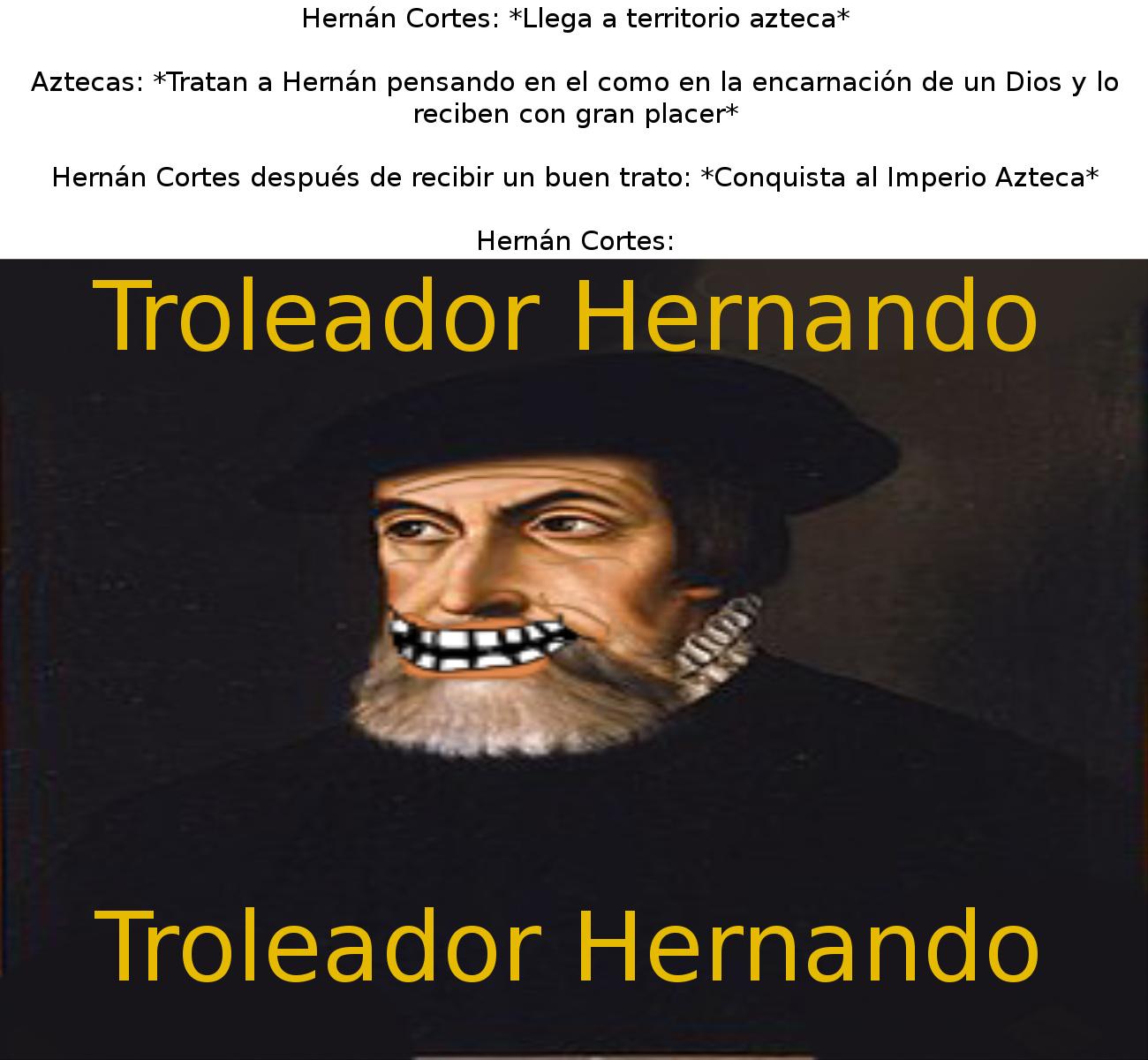 Hernán Cortes, para muchos el hombre que conquisto el imperio azteca. Para mí uno de los mayores trolls de la historia Pd: Aquí un momo historico hecho con gran pasión y edición - meme