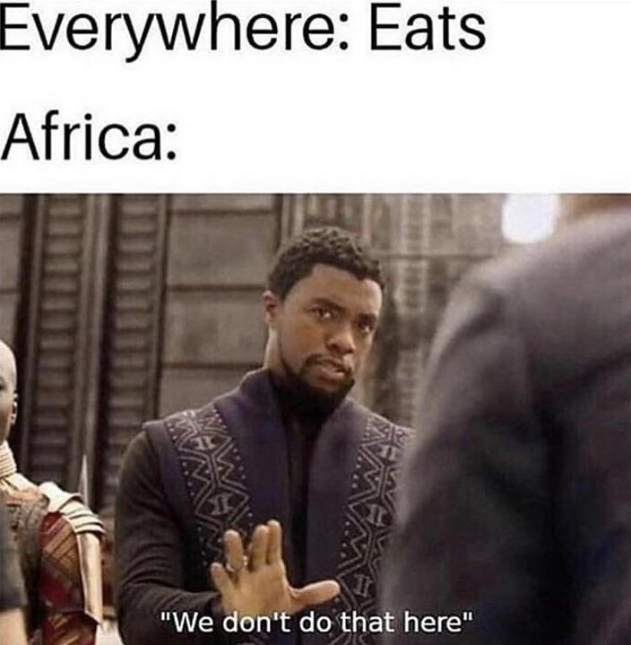 eating is just another form of oppression brought by white people to Africa as a part of their genocidal plan - meme