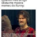 """""""Isso é algum tipo de piada de pobre que eu sou rico demais para entender"""""""