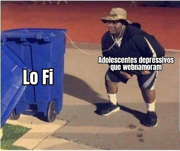 Embora eu goste de Lo Fi, a fanbase é bem merda. Passa ae mod - meme