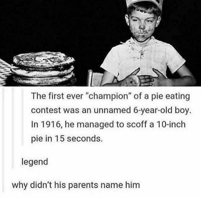 Unnamed 6-year-old boy was the first ever champion of a pie eating contest. - meme