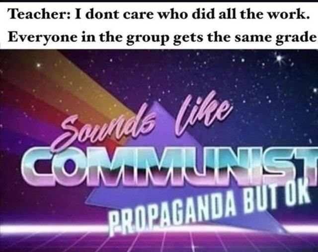Sounds like communist propaganda but I don't care - meme