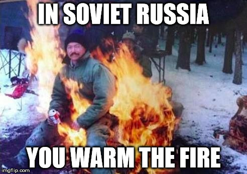 In soviet Russia you warm the fire - meme