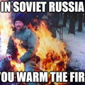 In soviet Russia you warm the fire