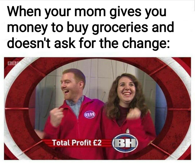 When your mom gives you money to buy groceries and doesn't ask for the change - meme