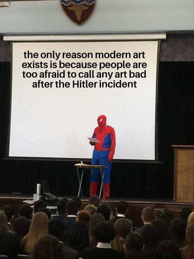The only reason modern art exists is because people are too afraid to call any art bad after the Hitler incident - meme