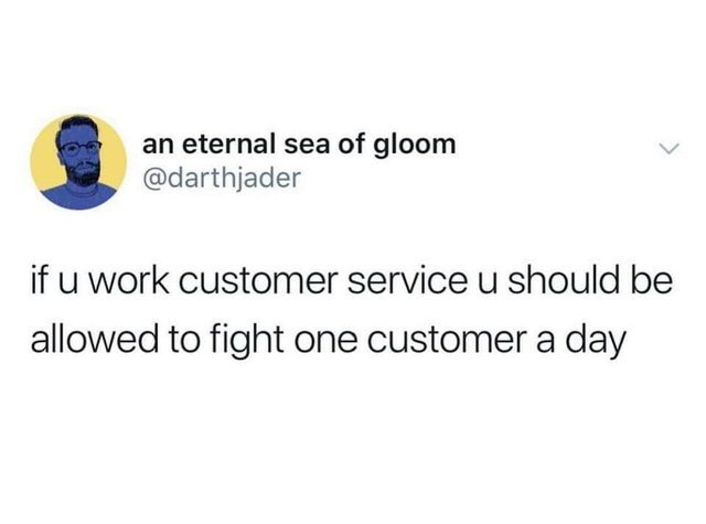 If you work at customer service you should be allowed to fight one customer a day - meme