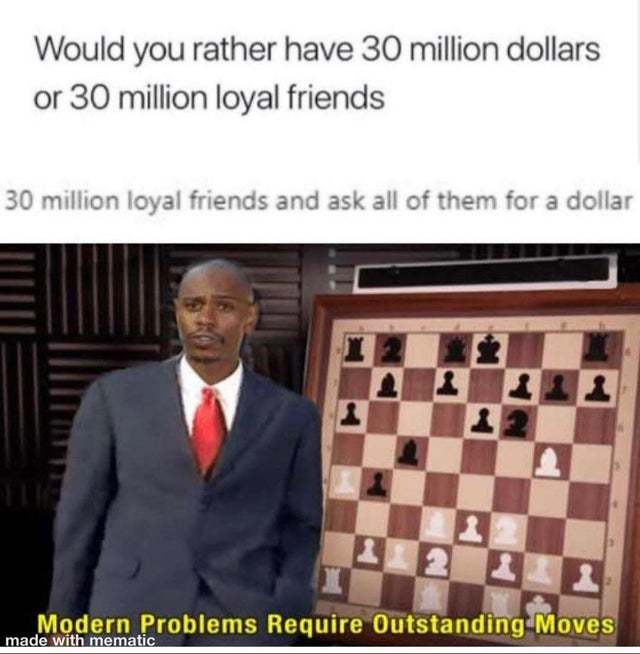 Would you rather have 30 million dollars or 30 million dollar friends? - meme