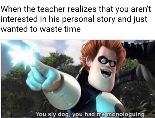 When the teacher realizes that you aren't interested in his personal story and just wanted to waste time - meme