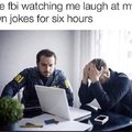 The FBI watching me laugh at my own jokes for six hours