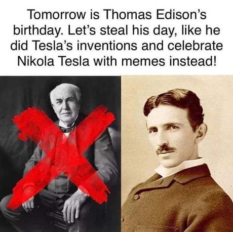 Tesla. This might not get past moderation in time but Edison's birthday is the 13th - meme